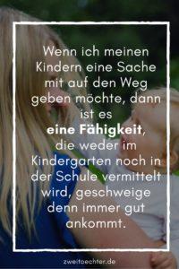 Wenn ich meinen Kindern eine Sache zusätzlich mit auf den Weg geben möchte, dann ist es EINE andere Fähigkeit, die weder im Kindergarten noch in der Schule vermittelt wird, geschweige denn immer gut ankommt. - zweitöchter